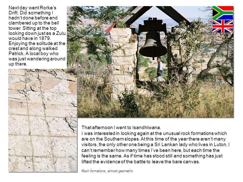 Next day went Rorkes Drift. Did something I hadnt done before and clambered up to the bell tower.