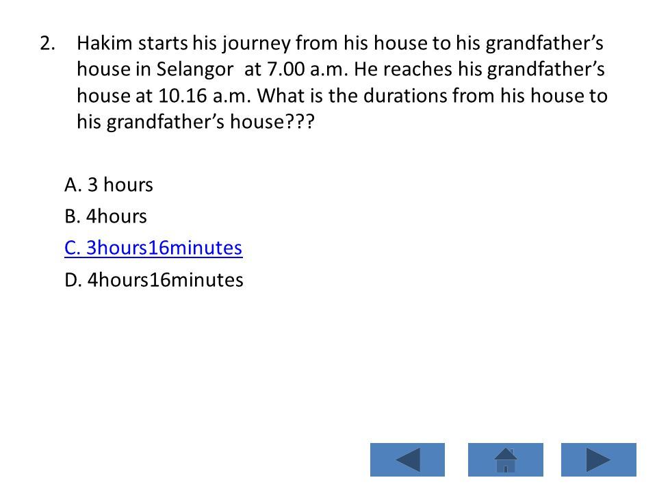 2.Hakim starts his journey from his house to his grandfathers house in Selangor at 7.00 a.m. He reaches his grandfathers house at 10.16 a.m. What is t