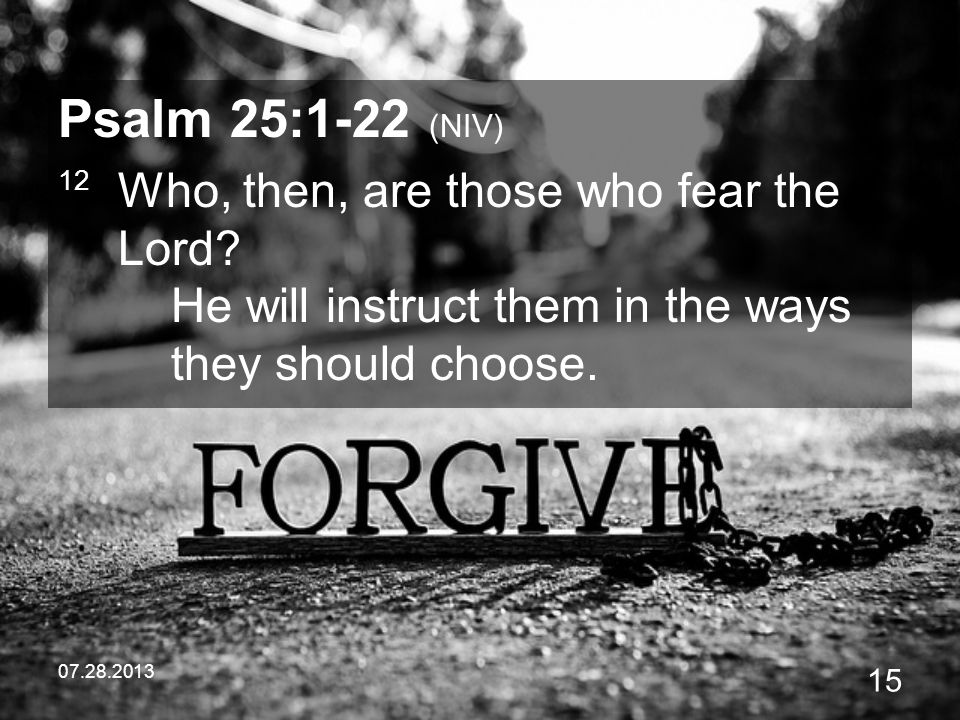 07.28.2013 15 Psalm 25:1-22 (NIV) 12 Who, then, are those who fear the Lord? He will instruct them in the ways they should choose.