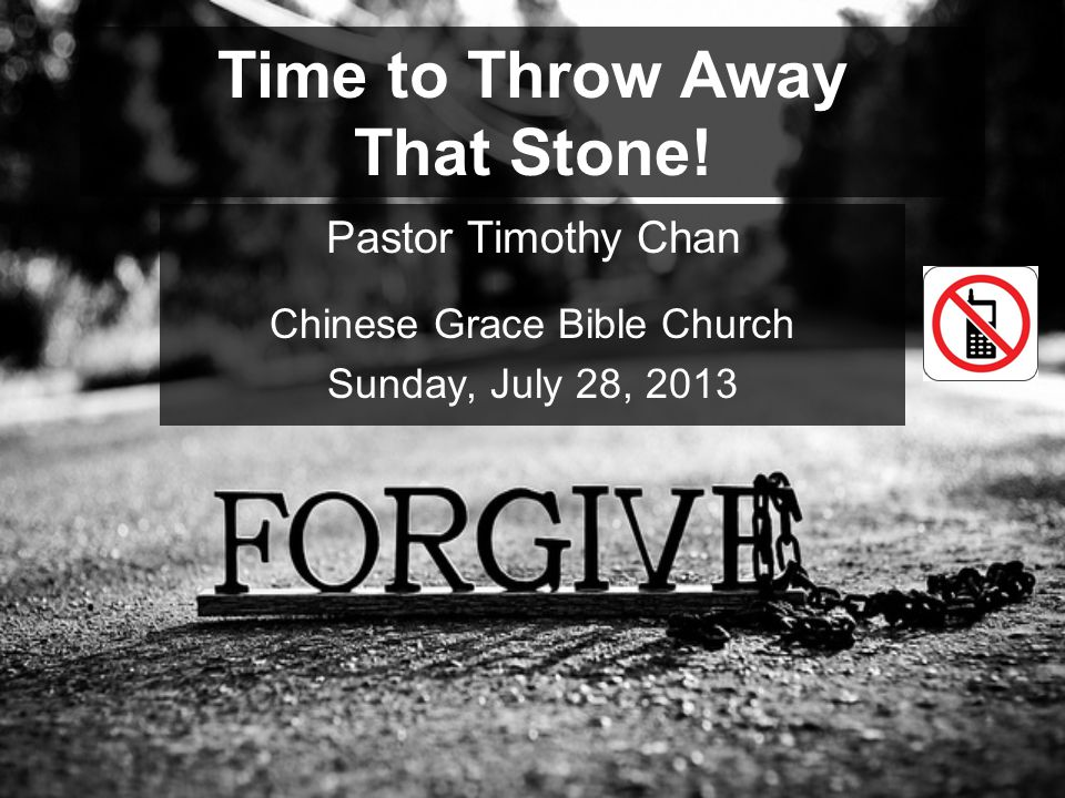 Time to Throw Away That Stone! Pastor Timothy Chan Chinese Grace Bible Church Sunday, July 28, 2013