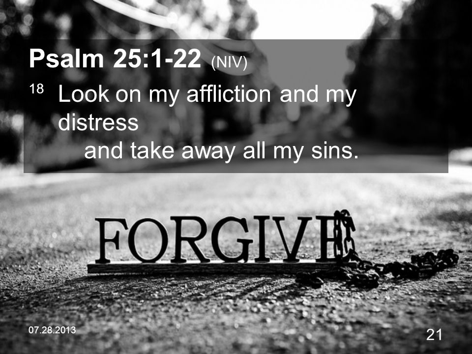 07.28.2013 21 Psalm 25:1-22 (NIV) 18 Look on my affliction and my distress and take away all my sins.