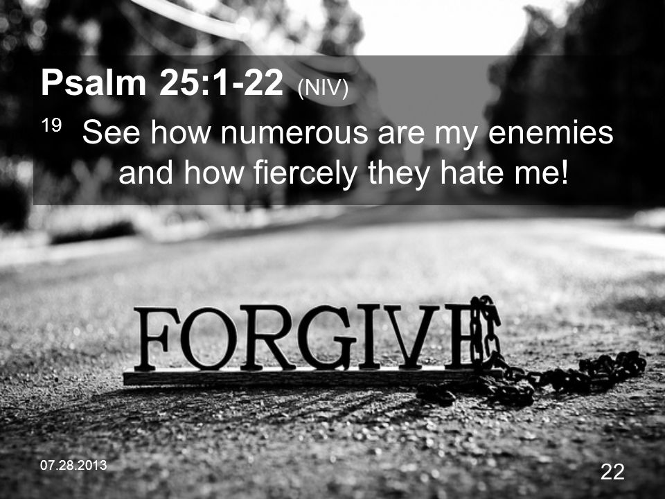07.28.2013 22 Psalm 25:1-22 (NIV) 19 See how numerous are my enemies and how fiercely they hate me!