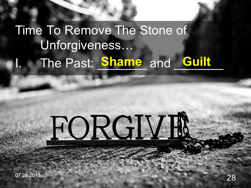 07.28.2013 28 Time To Remove The Stone of Unforgiveness… I.The Past: _______ and _______ ShameGuilt
