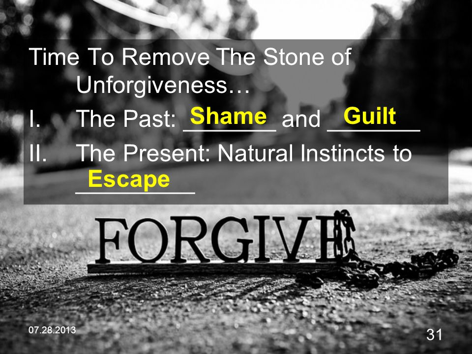 07.28.2013 31 Time To Remove The Stone of Unforgiveness… I.The Past: _______ and _______ II.The Present: Natural Instincts to _________ ShameGuilt Esc
