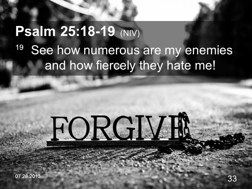 07.28.2013 33 Psalm 25:18-19 (NIV) 19 See how numerous are my enemies and how fiercely they hate me!