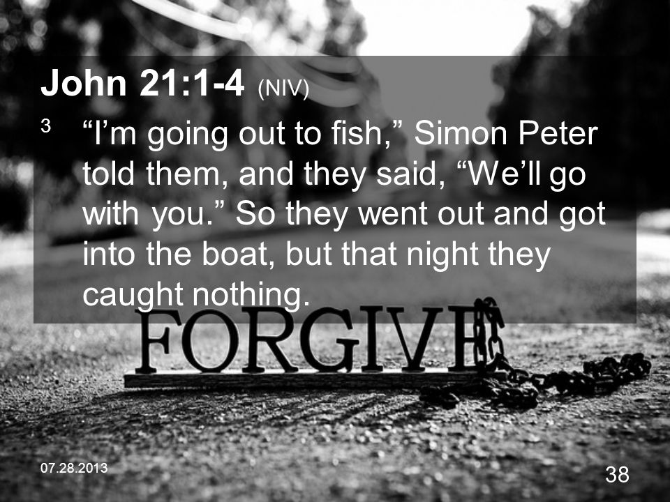 07.28.2013 38 John 21:1-4 (NIV) 3 Im going out to fish, Simon Peter told them, and they said, Well go with you. So they went out and got into the boat