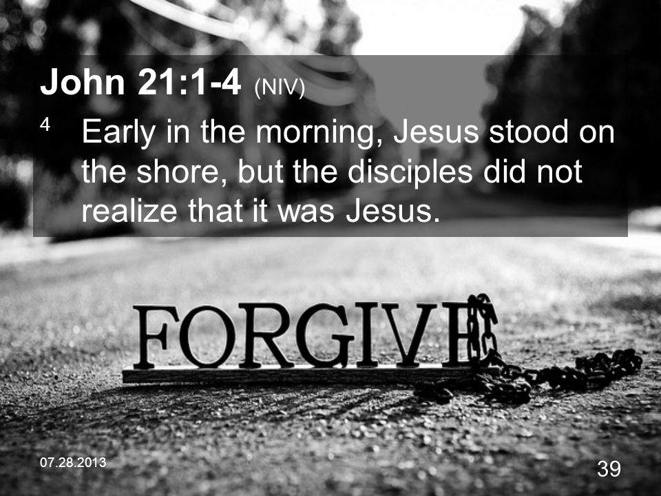 07.28.2013 39 John 21:1-4 (NIV) 4 Early in the morning, Jesus stood on the shore, but the disciples did not realize that it was Jesus.