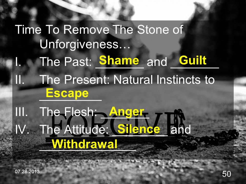 07.28.2013 50 Time To Remove The Stone of Unforgiveness… I.The Past: _______ and _______ II.The Present: Natural Instincts to _________ III.The Flesh: