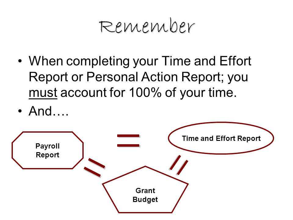 Remember When completing your Time and Effort Report or Personal Action Report; you must account for 100% of your time. And…. Payroll Report Grant Bud