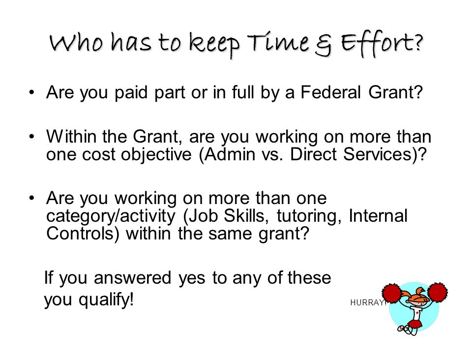 Who has to keep Time & Effort? Are you paid part or in full by a Federal Grant? Within the Grant, are you working on more than one cost objective (Adm