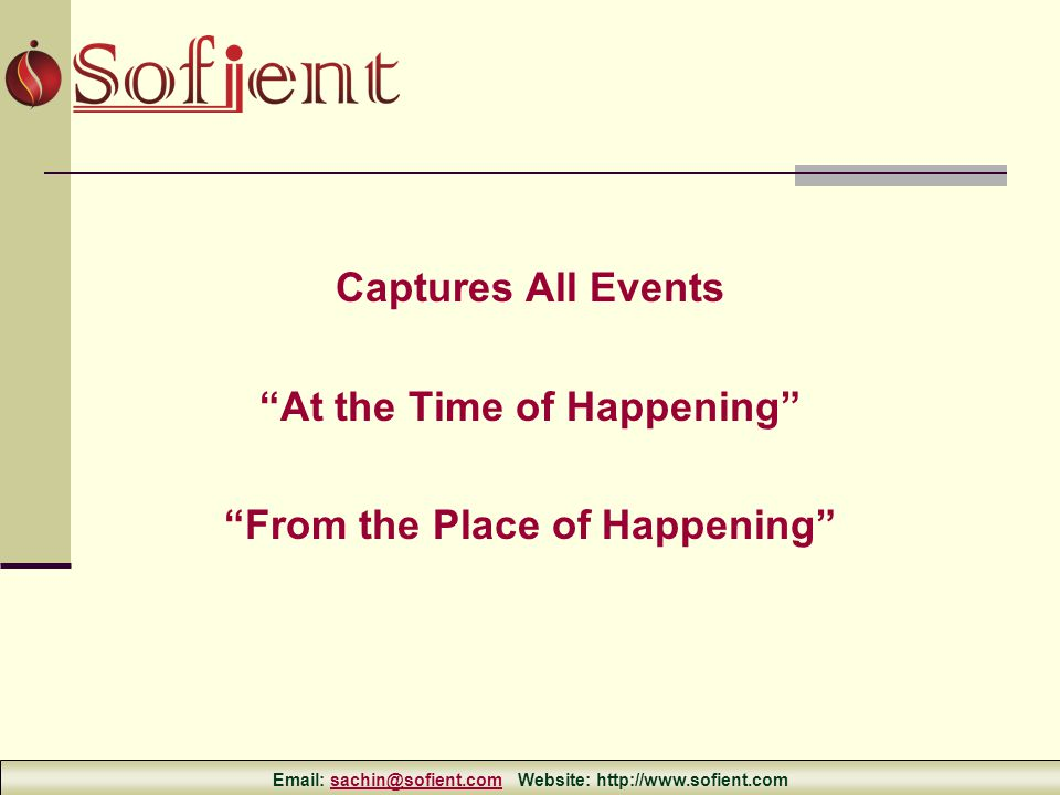 Captures All Events At the Time of Happening From the Place of Happening Email: sachin@sofient.com Website: http://www.sofient.comsachin@sofient.com