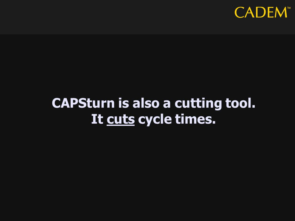CAPSturn is also a cutting tool. It cuts cycle times.