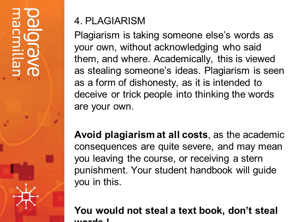 4. PLAGIARISM Plagiarism is taking someone elses words as your own, without acknowledging who said them, and where. Academically, this is viewed as st