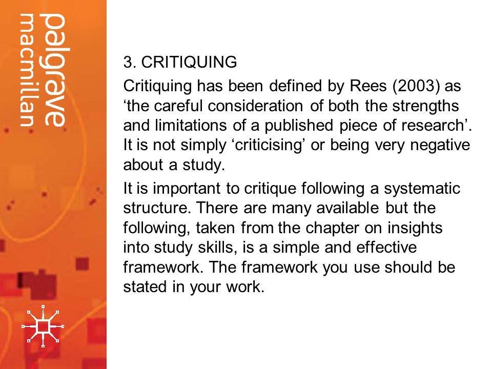 3. CRITIQUING Critiquing has been defined by Rees (2003) as the careful consideration of both the strengths and limitations of a published piece of re