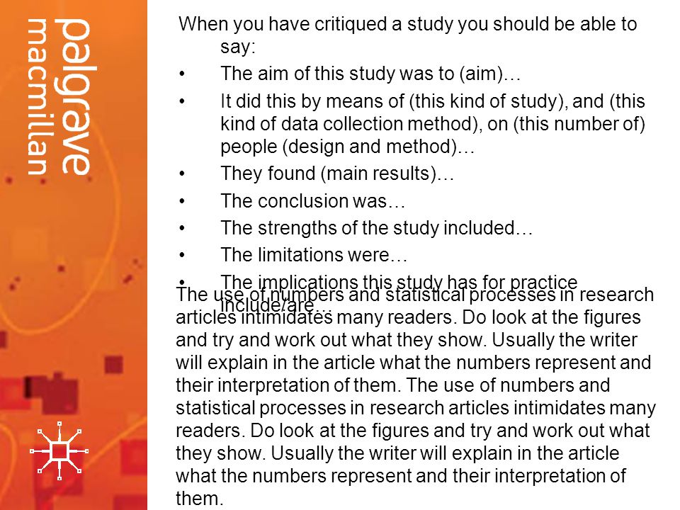 When you have critiqued a study you should be able to say: The aim of this study was to (aim)… It did this by means of (this kind of study), and (this kind of data collection method), on (this number of) people (design and method)… They found (main results)… The conclusion was… The strengths of the study included… The limitations were… The implications this study has for practice include/are… The use of numbers and statistical processes in research articles intimidates many readers.