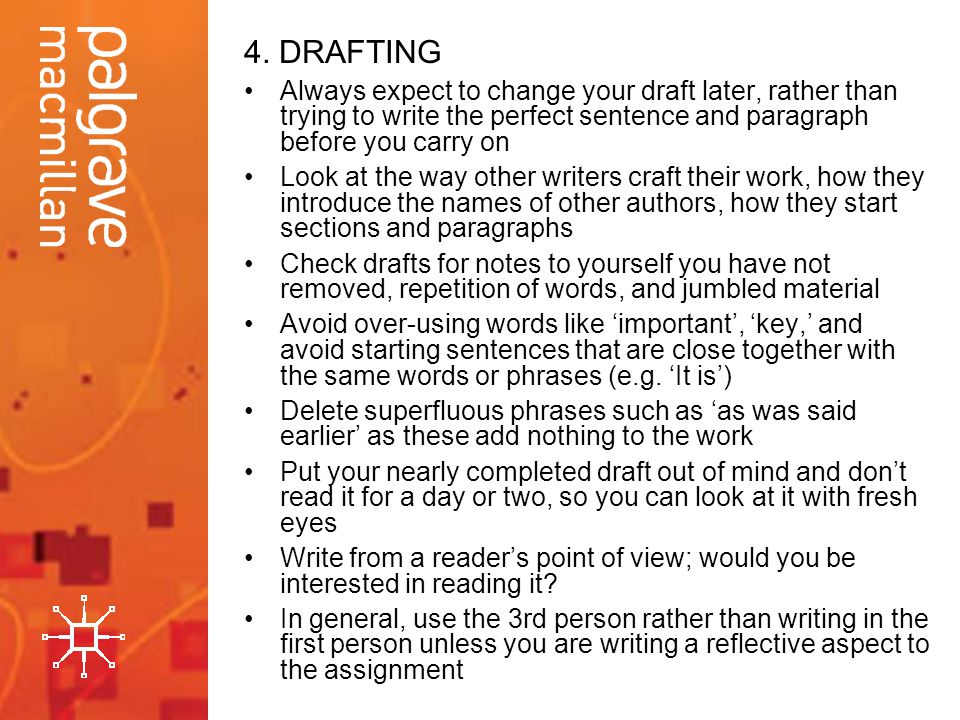 4. DRAFTING Always expect to change your draft later, rather than trying to write the perfect sentence and paragraph before you carry on Look at the w