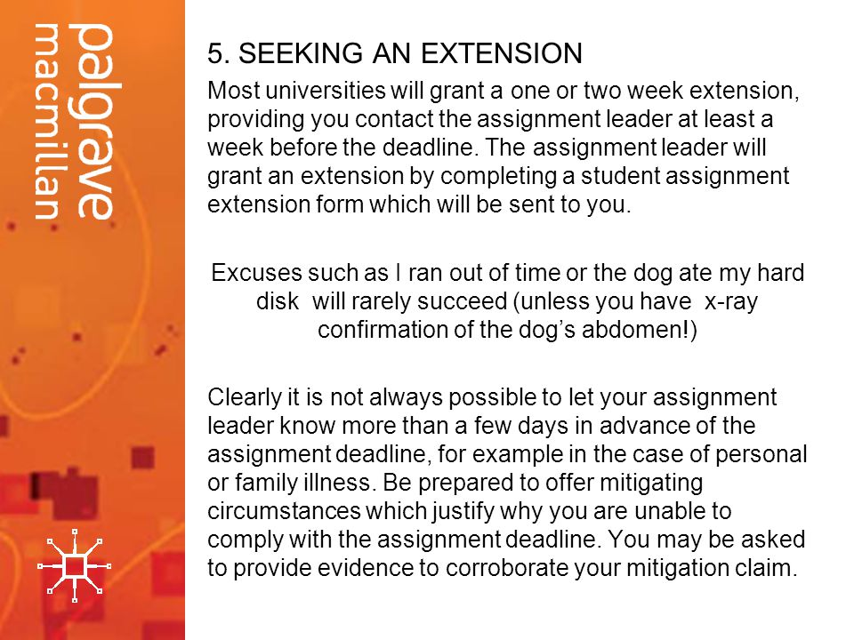 5. SEEKING AN EXTENSION Most universities will grant a one or two week extension, providing you contact the assignment leader at least a week before t