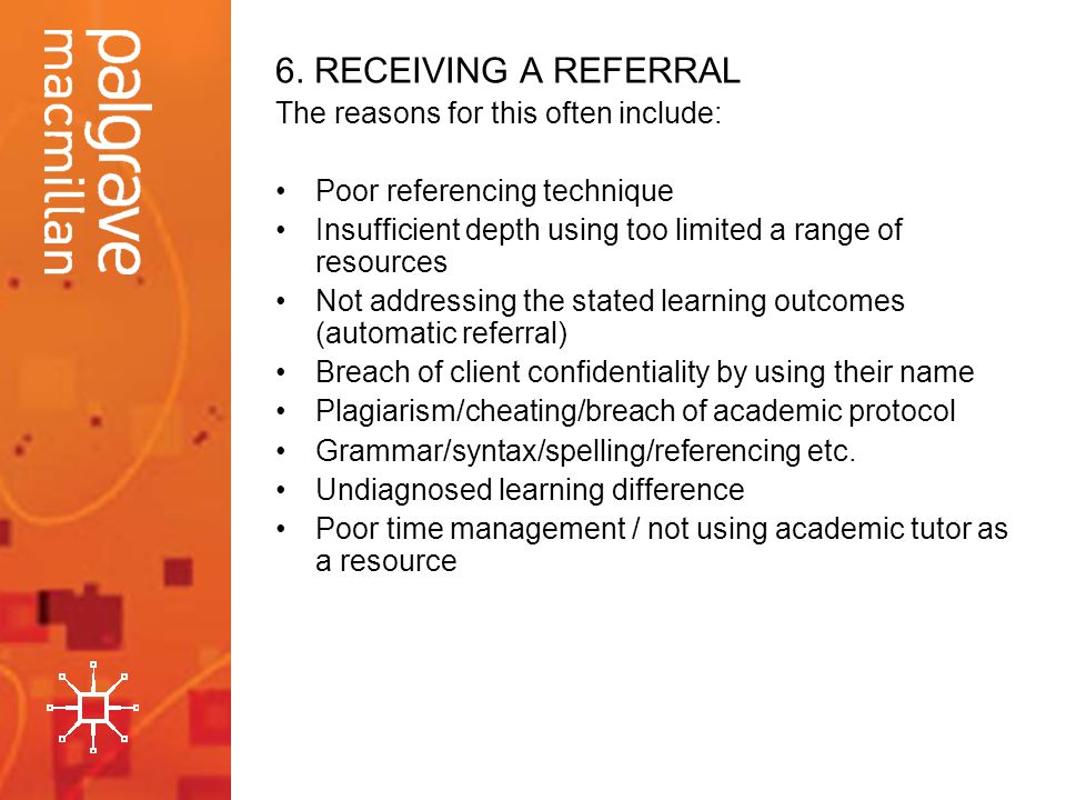 6. RECEIVING A REFERRAL The reasons for this often include: Poor referencing technique Insufficient depth using too limited a range of resources Not a