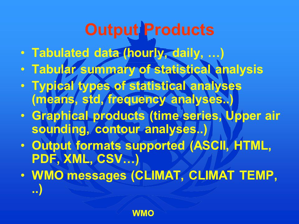WMO Output Products Tabulated data (hourly, daily, …) Tabular summary of statistical analysis Typical types of statistical analyses (means, std, frequ