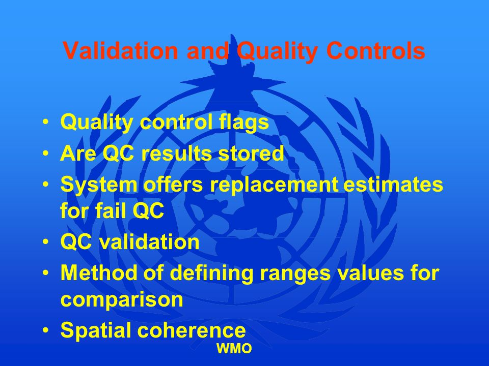 WMO Validation and Quality Controls Quality control flags Are QC results stored System offers replacement estimates for fail QC QC validation Method o