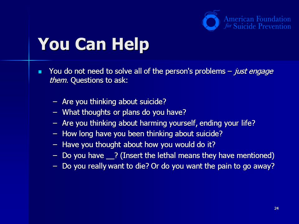 24 You Can Help You do not need to solve all of the person's problems – just engage them. Questions to ask: You do not need to solve all of the person