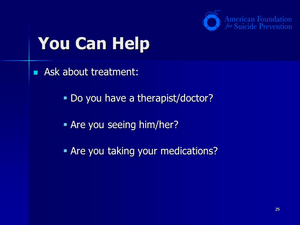 25 Ask about treatment: Ask about treatment: Do you have a therapist/doctor? Are you seeing him/her? Are you taking your medications? You Can Help