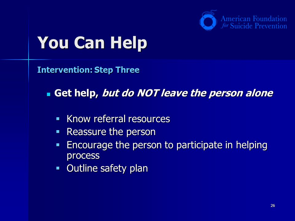 26 Intervention: Step Three Get help, but do NOT leave the person alone Get help, but do NOT leave the person alone Know referral resources Know refer