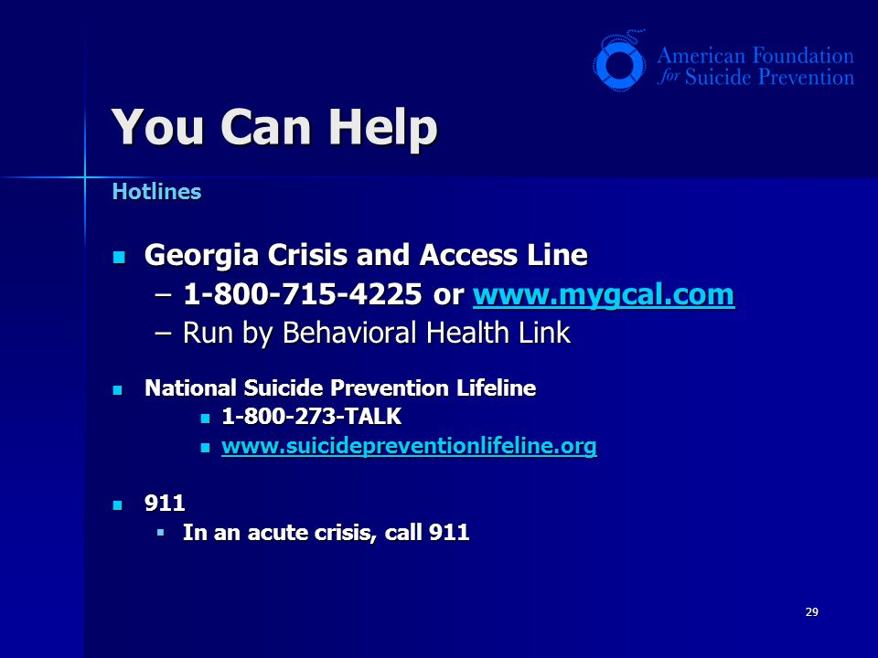 29 Hotlines Georgia Crisis and Access Line Georgia Crisis and Access Line –1-800-715-4225 or www.mygcal.com www.mygcal.com –Run by Behavioral Health L