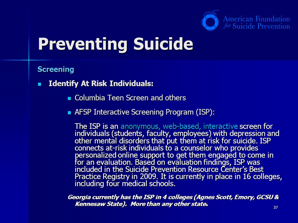 37 Preventing Suicide Screening Identify At Risk Individuals: Identify At Risk Individuals: Columbia Teen Screen and others Columbia Teen Screen and o