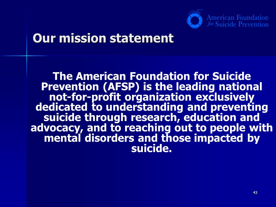 Our mission statement 43 The American Foundation for Suicide Prevention (AFSP) is the leading national not-for-profit organization exclusively dedicat