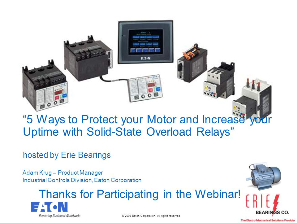 © 2008 Eaton Corporation. All rights reserved. 5 Ways to Protect your Motor and Increase your Uptime with Solid-State Overload Relays hosted by Erie B