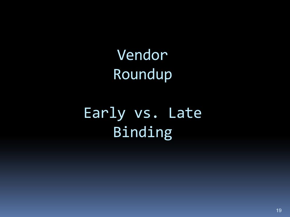 Vendor Roundup Early vs. Late Binding 19