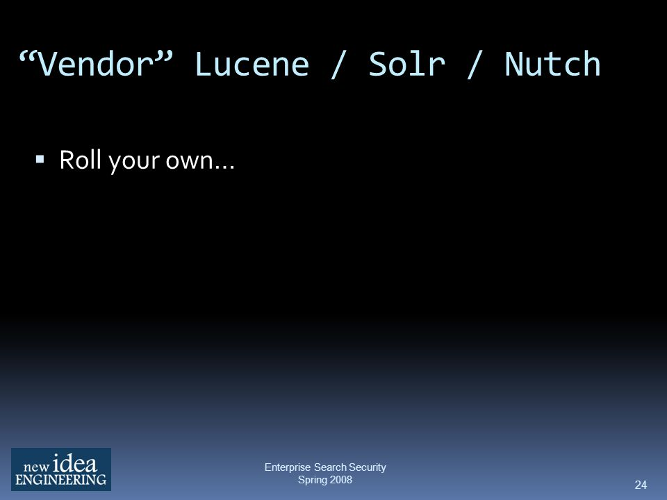 24 Vendor Lucene / Solr / Nutch Roll your own… Enterprise Search Security Spring 2008