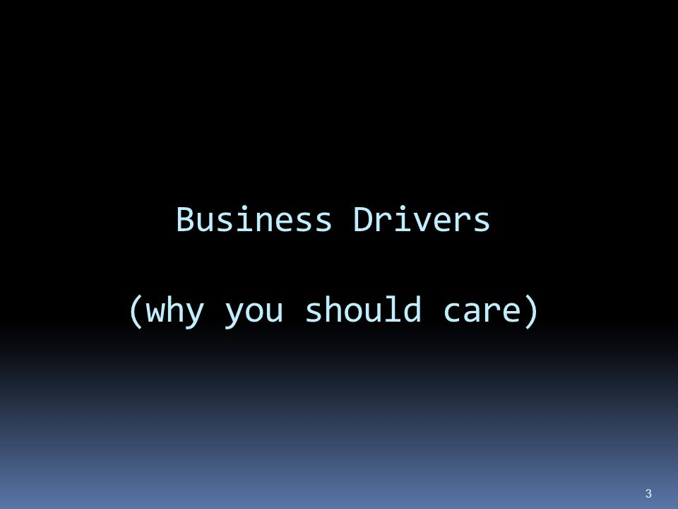 Business Drivers (why you should care) 3