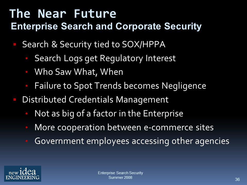 36 Enterprise Search and Corporate Security Search & Security tied to SOX/HPPA Search Logs get Regulatory Interest Who Saw What, When Failure to Spot Trends becomes Negligence Distributed Credentials Management Not as big of a factor in the Enterprise More cooperation between e-commerce sites Government employees accessing other agencies The Near Future Enterprise Search Security Summer 2008