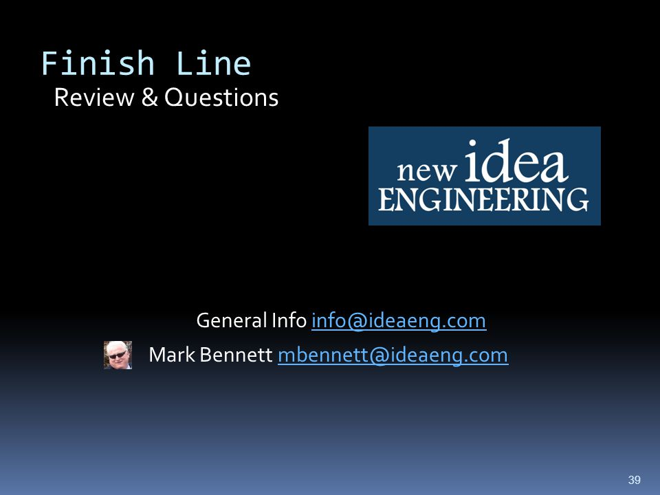 Finish Line Review & Questions General Info info@ideaeng.com Mark Bennett mbennett@ideaeng.com 39