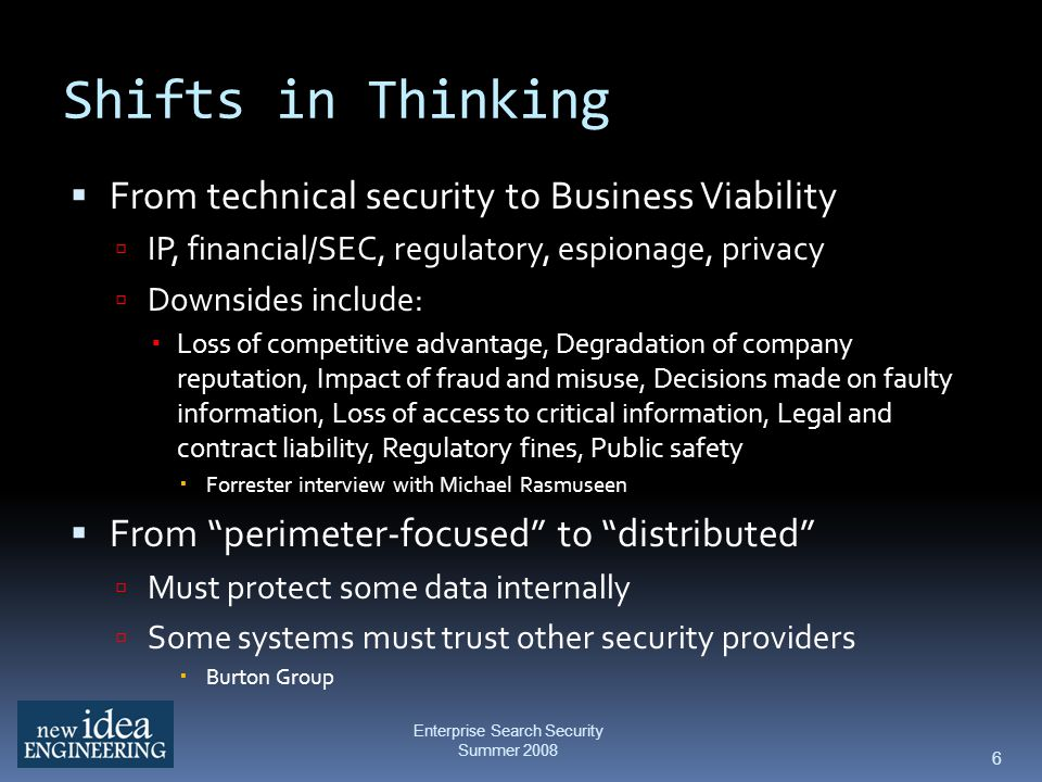 Shifts in Thinking From technical security to Business Viability IP, financial/SEC, regulatory, espionage, privacy Downsides include: Loss of competitive advantage, Degradation of company reputation, Impact of fraud and misuse, Decisions made on faulty information, Loss of access to critical information, Legal and contract liability, Regulatory fines, Public safety Forrester interview with Michael Rasmuseen From perimeter-focused to distributed Must protect some data internally Some systems must trust other security providers Burton Group 6 Enterprise Search Security Summer 2008