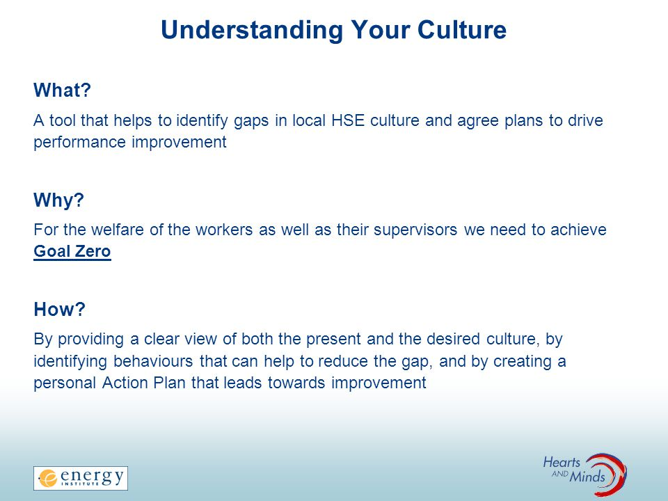 Understanding Your Culture What? A tool that helps to identify gaps in local HSE culture and agree plans to drive performance improvement Why? For the
