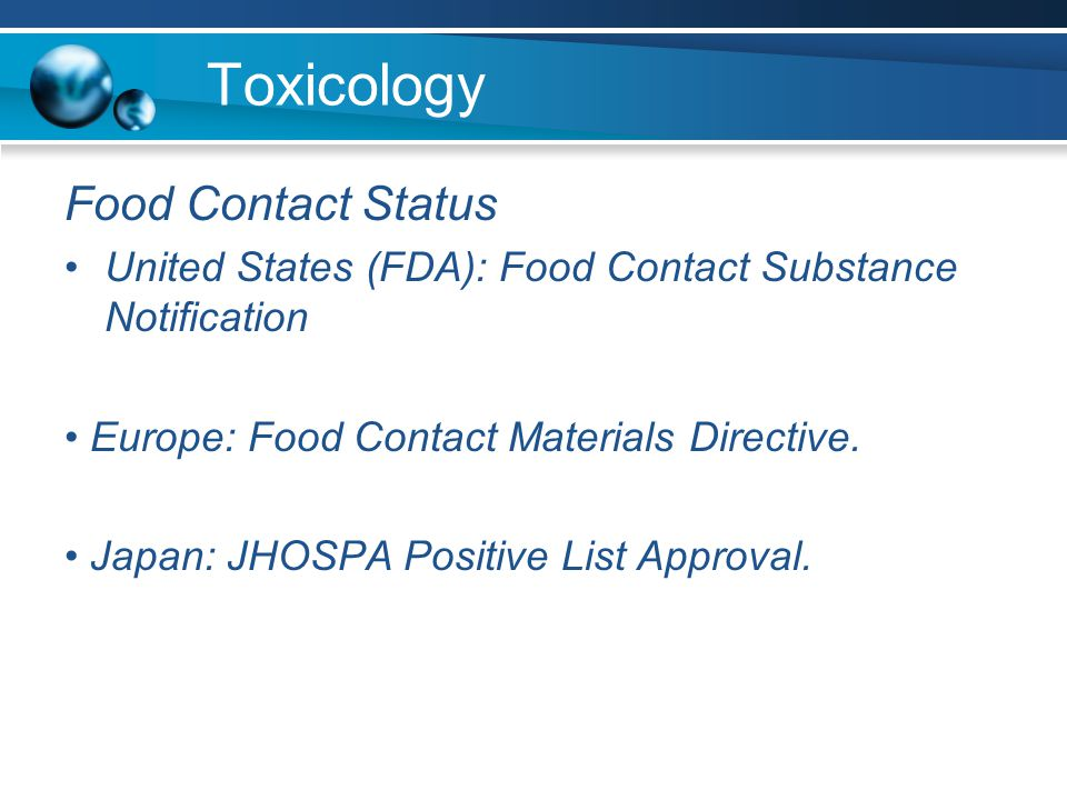 Toxicology Food Contact Status United States (FDA): Food Contact Substance Notification Europe: Food Contact Materials Directive.