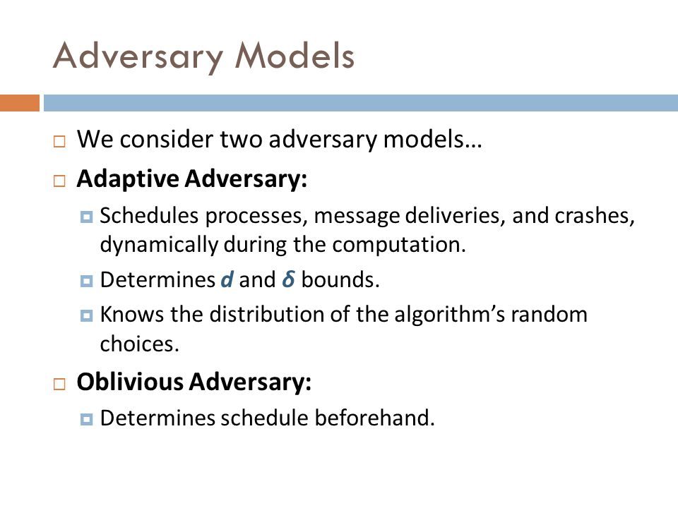 Adversary Models We consider two adversary models… Adaptive Adversary: Schedules processes, message deliveries, and crashes, dynamically during the computation.