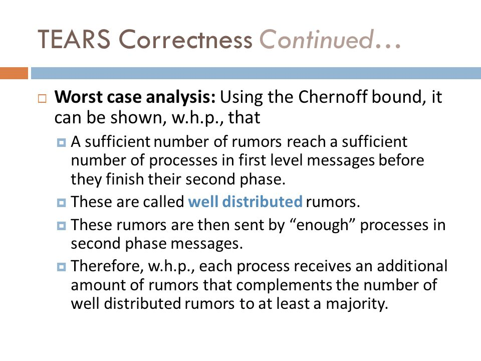 TEARS Correctness Continued… Worst case analysis: Using the Chernoff bound, it can be shown, w.h.p., that A sufficient number of rumors reach a sufficient number of processes in first level messages before they finish their second phase.