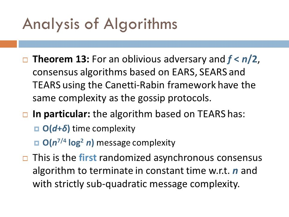 Analysis of Algorithms Theorem 13: For an oblivious adversary and f < n/2, consensus algorithms based on EARS, SEARS and TEARS using the Canetti-Rabin framework have the same complexity as the gossip protocols.