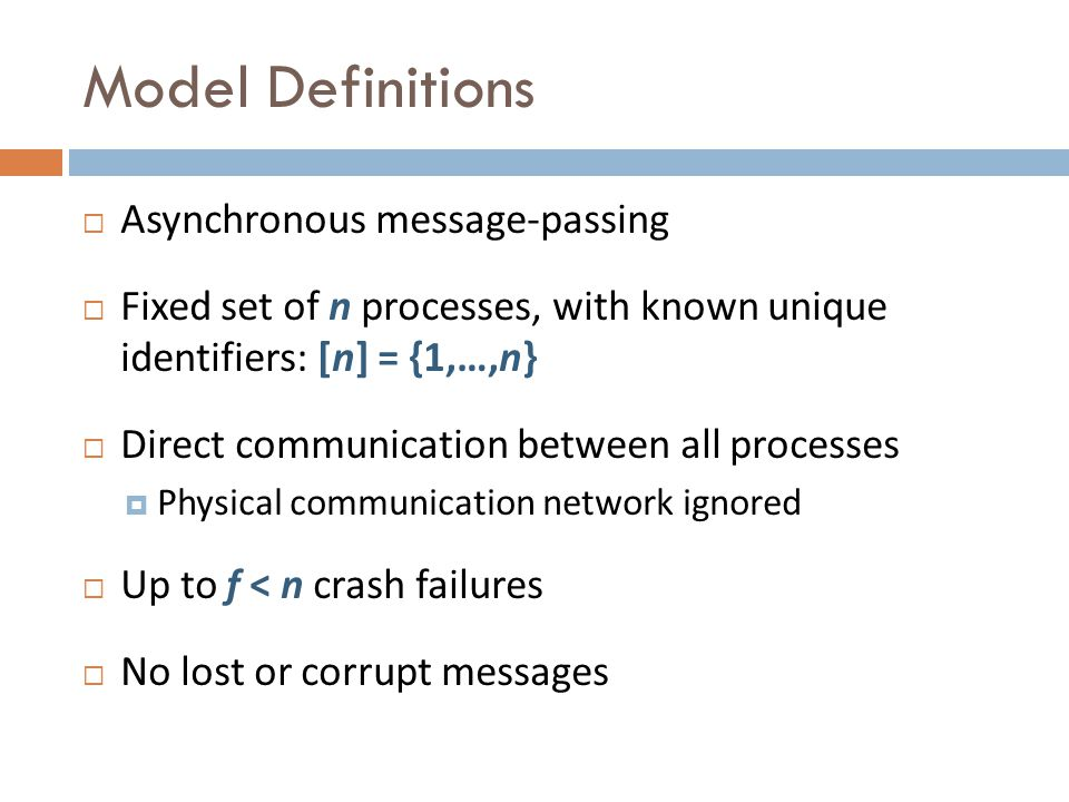 Model Definitions Asynchronous message-passing Fixed set of n processes, with known unique identifiers: [n] = {1,…,n} Direct communication between all processes Physical communication network ignored Up to f < n crash failures No lost or corrupt messages
