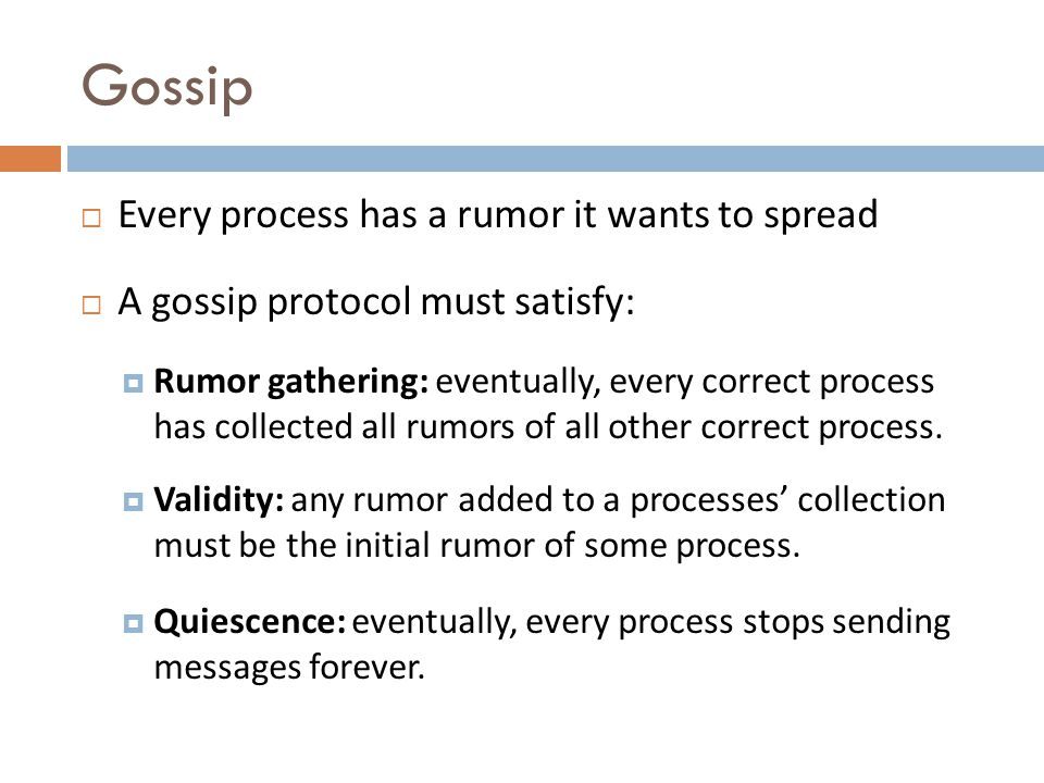 Gossip Every process has a rumor it wants to spread A gossip protocol must satisfy: Rumor gathering: eventually, every correct process has collected all rumors of all other correct process.