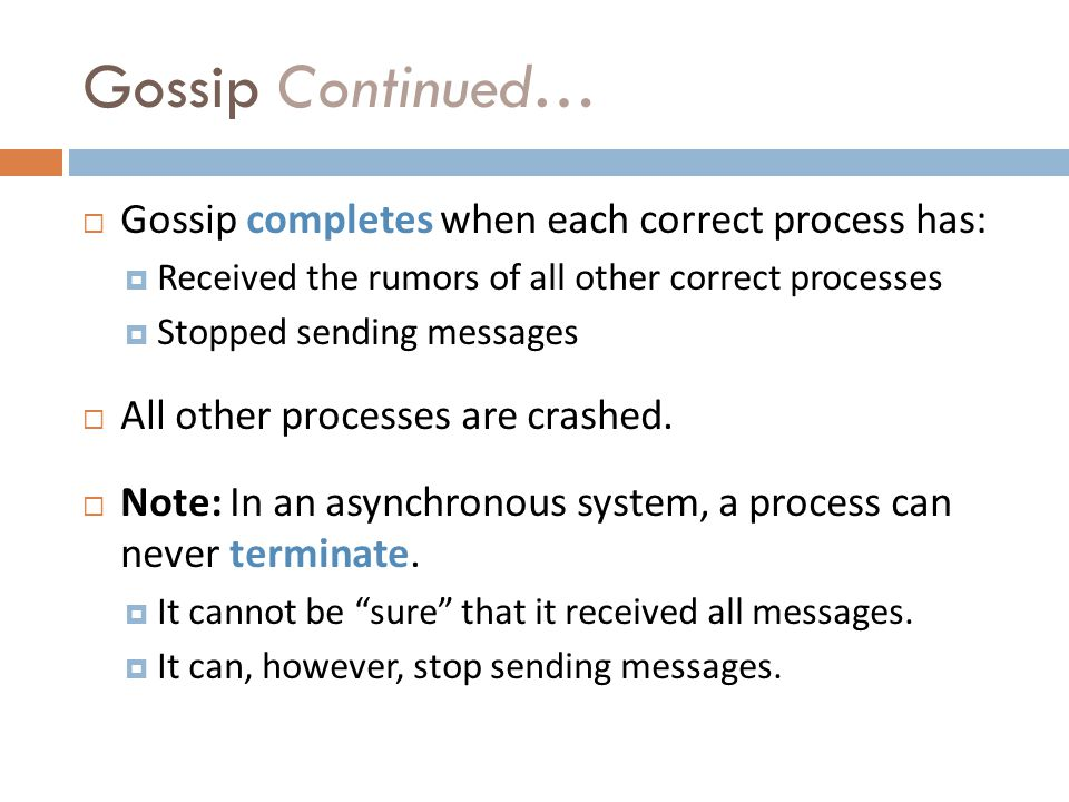 Gossip Continued… Gossip completes when each correct process has: Received the rumors of all other correct processes Stopped sending messages All other processes are crashed.