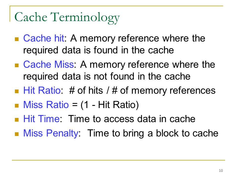 10 Cache Terminology Cache hit: A memory reference where the required data is found in the cache Cache Miss: A memory reference where the required dat