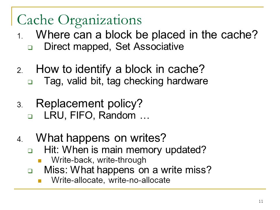 11 Cache Organizations 1. Where can a block be placed in the cache? Direct mapped, Set Associative 2. How to identify a block in cache? Tag, valid bit