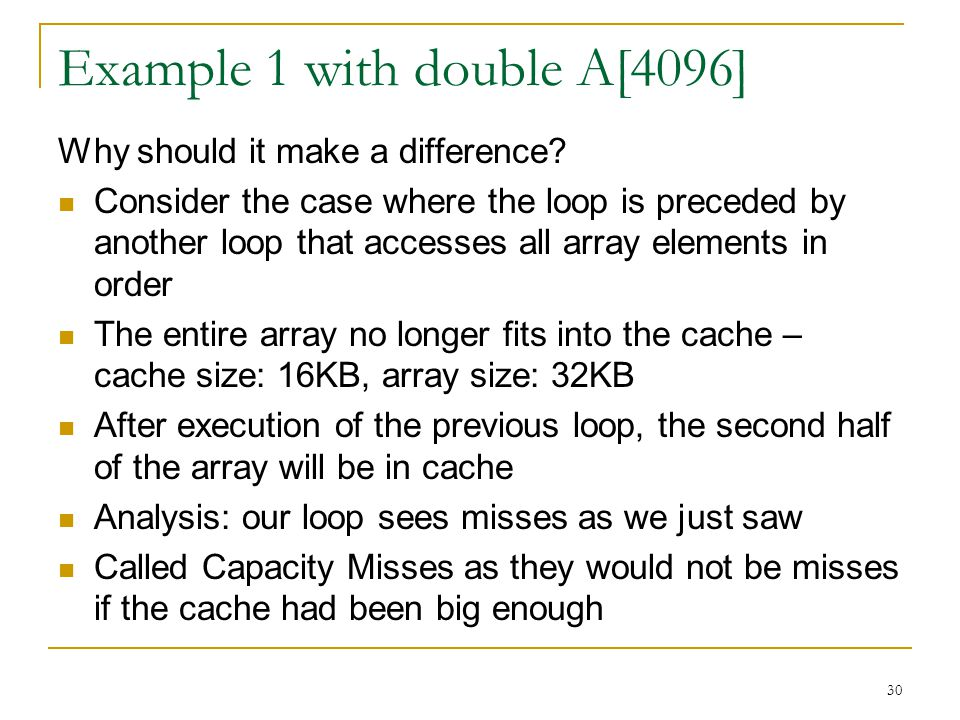 30 Example 1 with double A[4096] Why should it make a difference? Consider the case where the loop is preceded by another loop that accesses all array