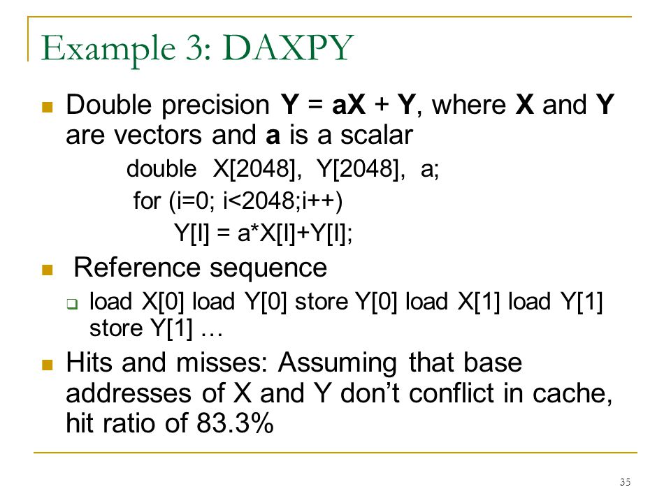 35 Example 3: DAXPY Double precision Y = aX + Y, where X and Y are vectors and a is a scalar double X[2048], Y[2048], a; for (i=0; i<2048;i++) Y[I] =