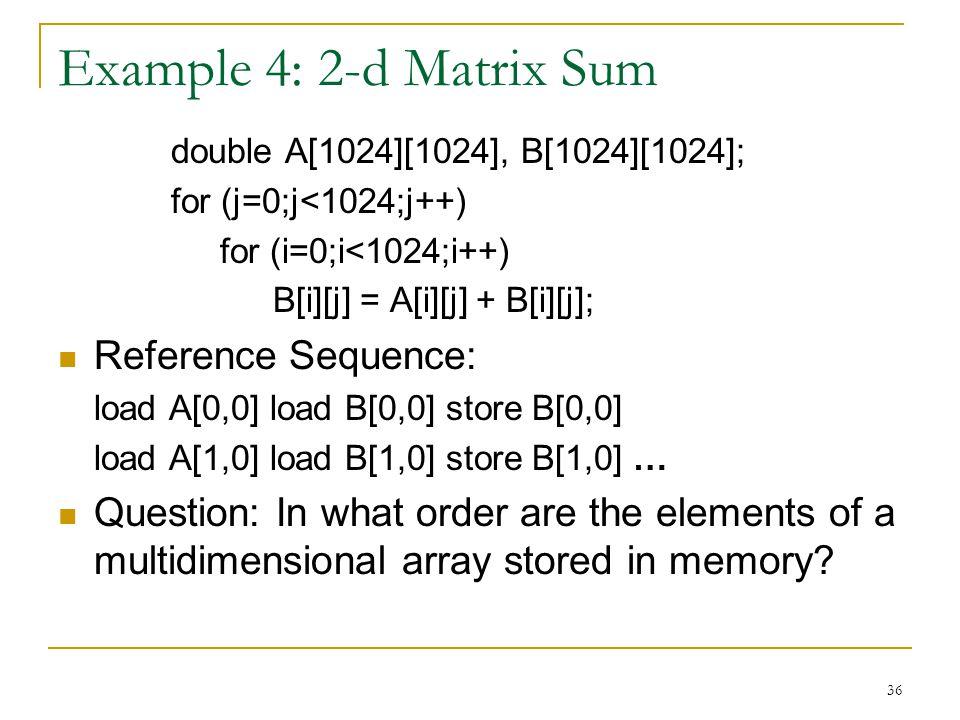 36 Example 4: 2-d Matrix Sum double A[1024][1024], B[1024][1024]; for (j=0;j<1024;j++) for (i=0;i<1024;i++) B[i][j] = A[i][j] + B[i][j]; Reference Seq